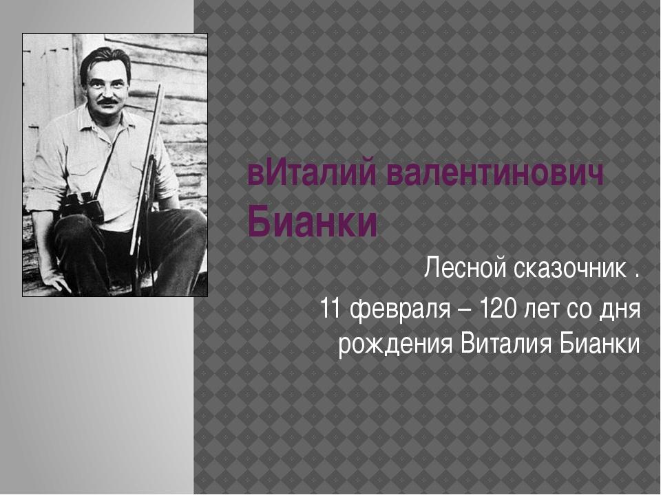вИталий валентинович Бианки Лесной сказочник . 11 февраля – 120 лет со дня ро...