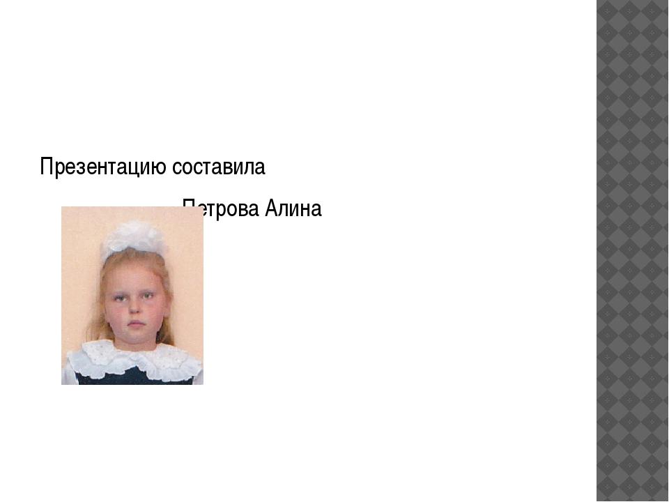 Презентацию составила Петрова Алина