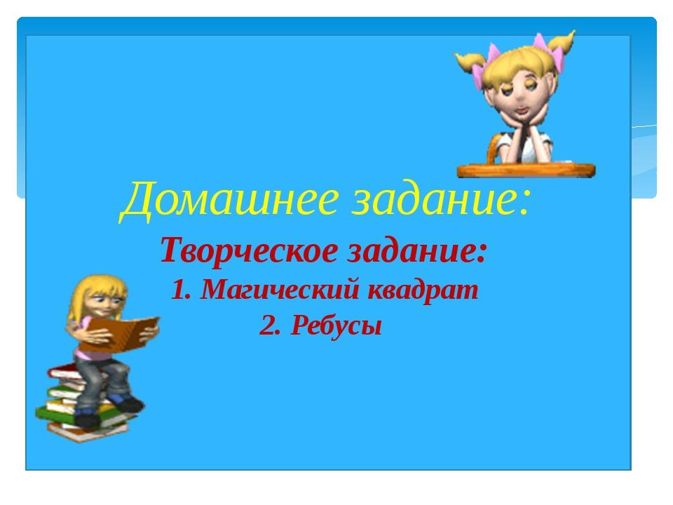 Домашнее задание: Творческое задание:   1. Магический квадрат    2. Ребусы