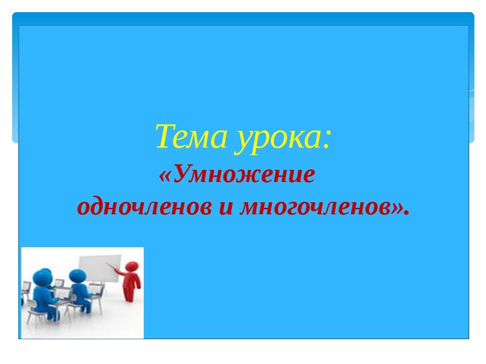 Тема урока:  «Умножение    одночленов и многочленов».