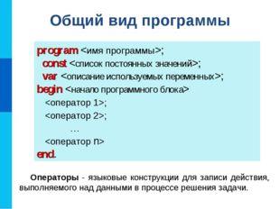 Общий вид программы program ; const ; var ; begin  ; ;  …  end. Операторы -