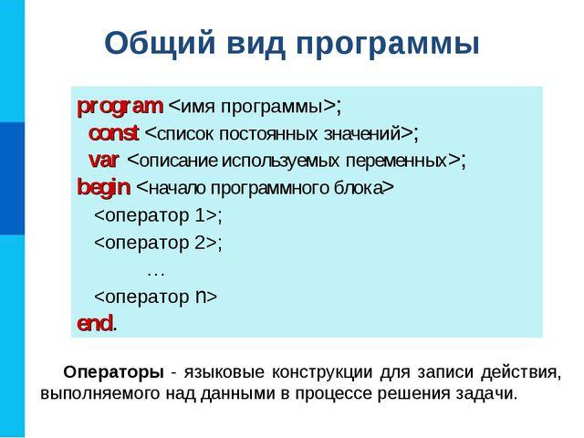 Общий вид программы program ; const ; var ; begin  ; ;  …  end. Операторы -...