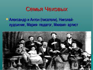 Семья Чеховых Александр и Антон (писатели), Николай-художник, Мария- педагог,