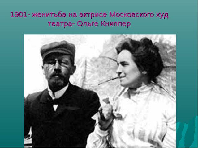 1901- женитьба на актрисе Моcковского худ театра- Ольге Книппер