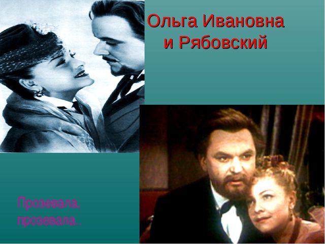 Ольга Ивановна и Рябовский Прозевала, прозевала..