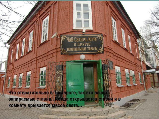 Что отвратительно в Таганроге, так это вечно запираемые ставни.. Когда открыв...