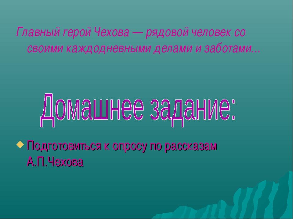Главный герой Чехова — рядовой человек со своими каждодневными делами и забот...