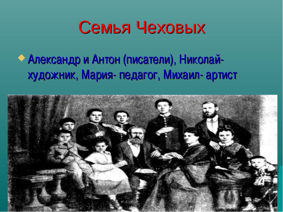 Семья Чеховых Александр и Антон (писатели), Николай-художник, Мария- педагог,...