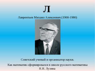 Лаврентьев Михаил Алексеевич (1900-1980) Советский ученый и организатор науки