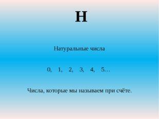 Натуральные числа 0, 1, 2, 3, 4, 5… Числа, которые мы называем при счёте. Н