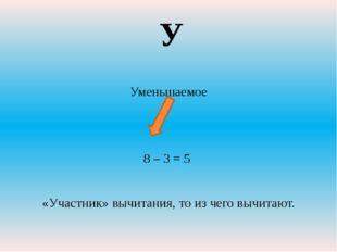 Уменьшаемое 8 – 3 = 5 «Участник» вычитания, то из чего вычитают. У