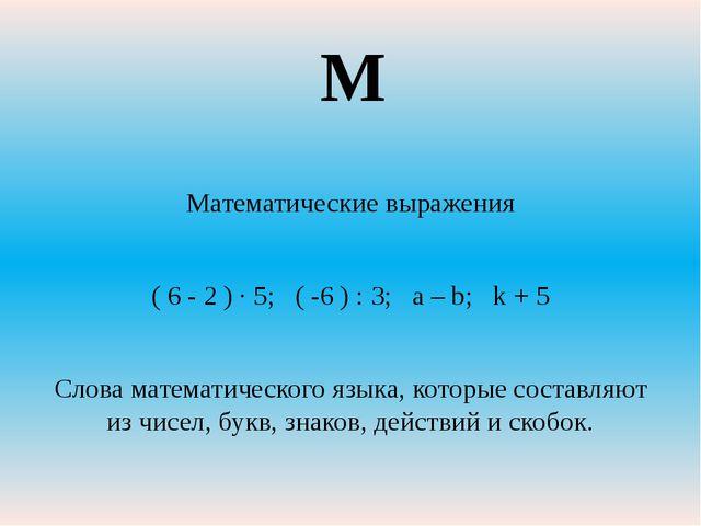 Математические выражения ( 6 - 2 ) ∙ 5; ( -6 ) : 3; a – b; k + 5 Слова матема...