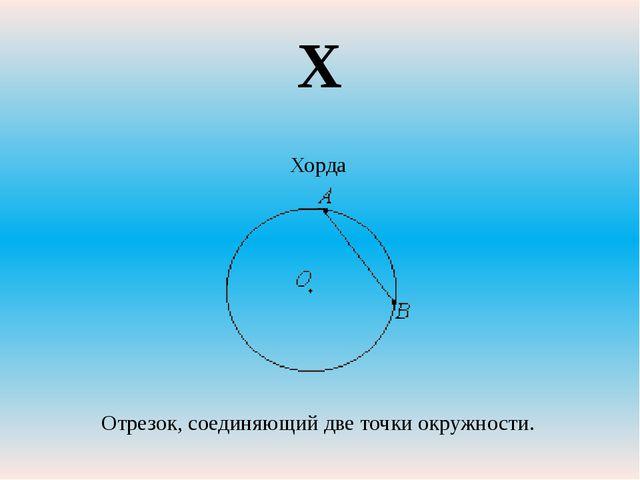 Хорда Отрезок, соединяющий две точки окружности. Х