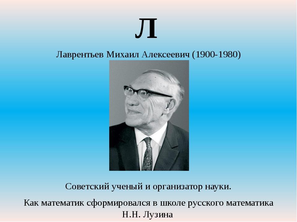 Лаврентьев Михаил Алексеевич (1900-1980) Советский ученый и организатор науки...