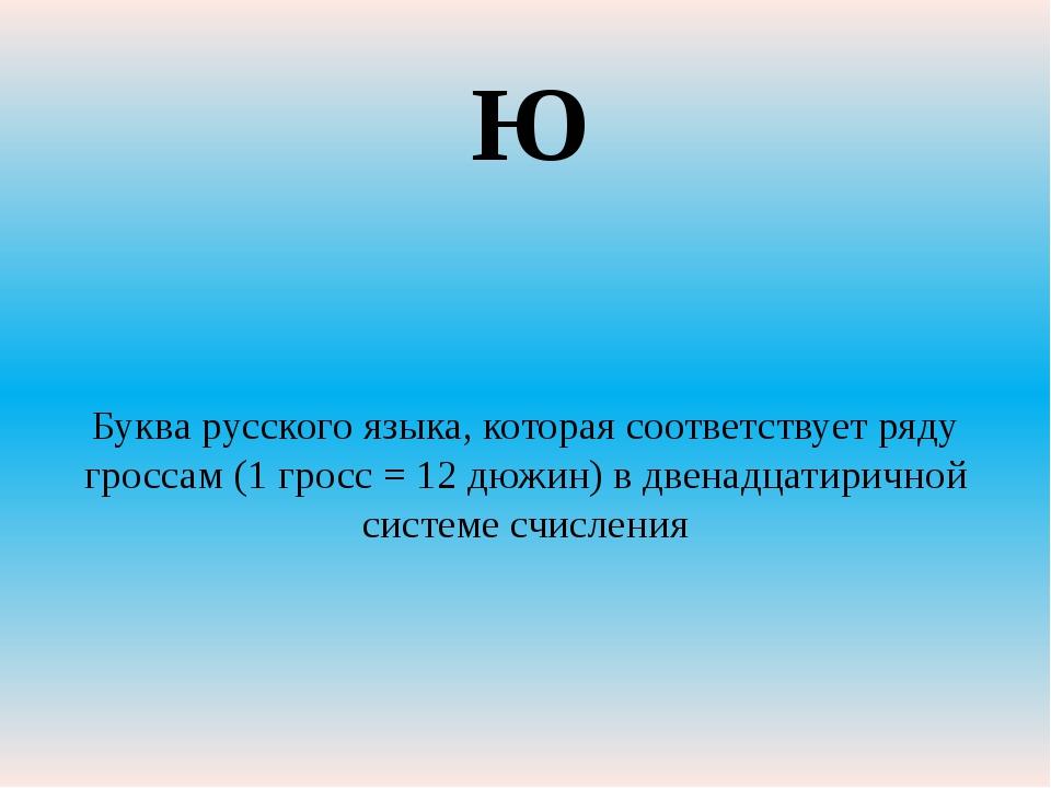 Буква русского языка, которая соответствует ряду гроссам (1 гросс = 12 дюжин...