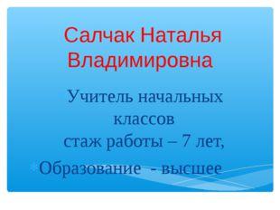 Салчак Наталья Владимировна Учитель начальных классов стаж работы – 7 лет, О