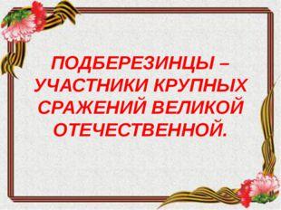 ПОДБЕРЕЗИНЦЫ – УЧАСТНИКИ КРУПНЫХ СРАЖЕНИЙ ВЕЛИКОЙ ОТЕЧЕСТВЕННОЙ.