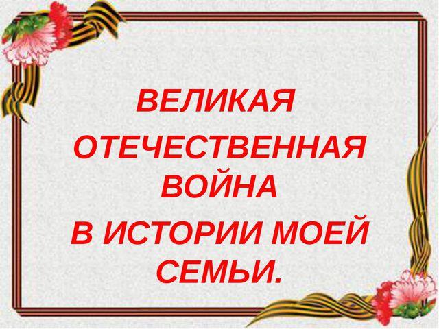 ВЕЛИКАЯ ОТЕЧЕСТВЕННАЯ ВОЙНА В ИСТОРИИ МОЕЙ СЕМЬИ.