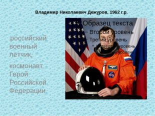 Владимир Николаевич Дежуров, 1962 г.р. российский военный лётчик, космонав