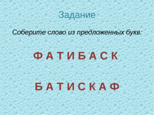 Задание Соберите слово из предложенных букв: Ф А Т И Б А С К Б А Т И С К А Ф