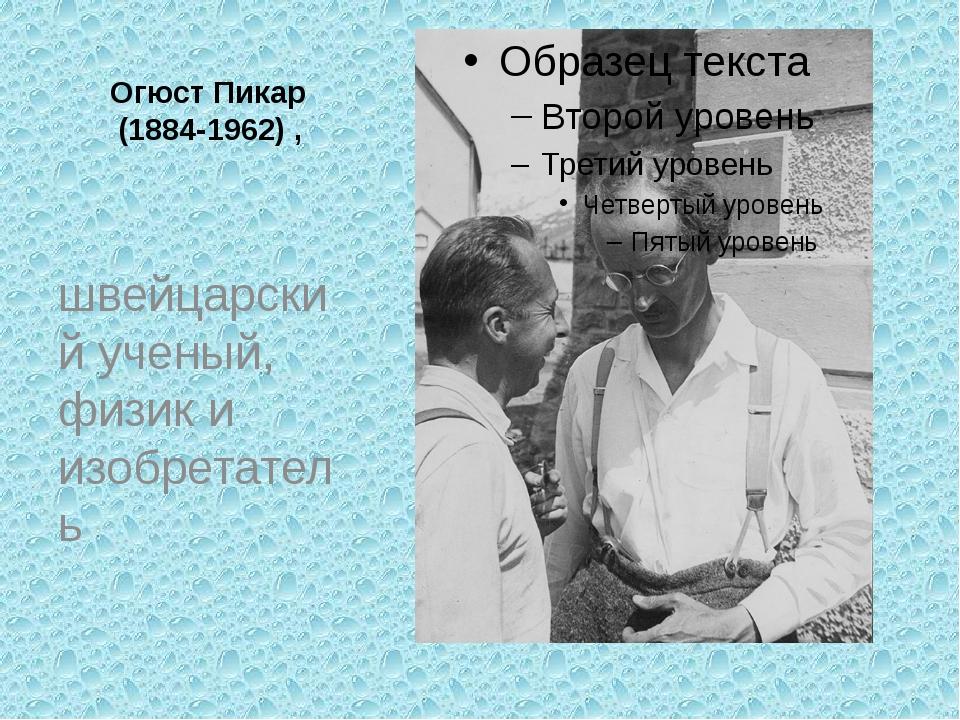 Огюст Пикар (1884-1962) , швейцарский ученый, физик и изобретатель