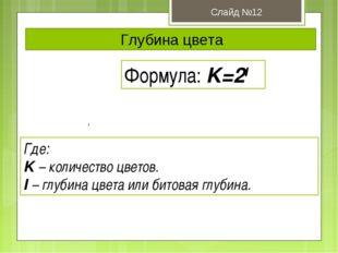Глубина цвета Слайд №12 Формула: K=2I Где: K – количество цветов. I – глубина