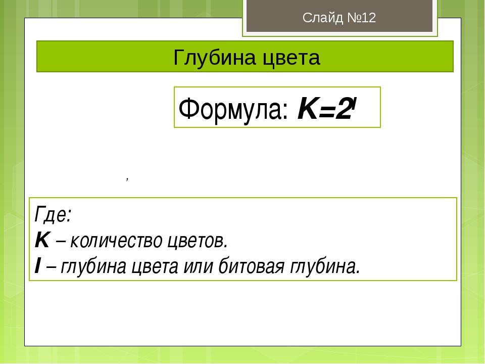 Глубина цвета Слайд №12 Формула: K=2I Где: K – количество цветов. I – глубина...