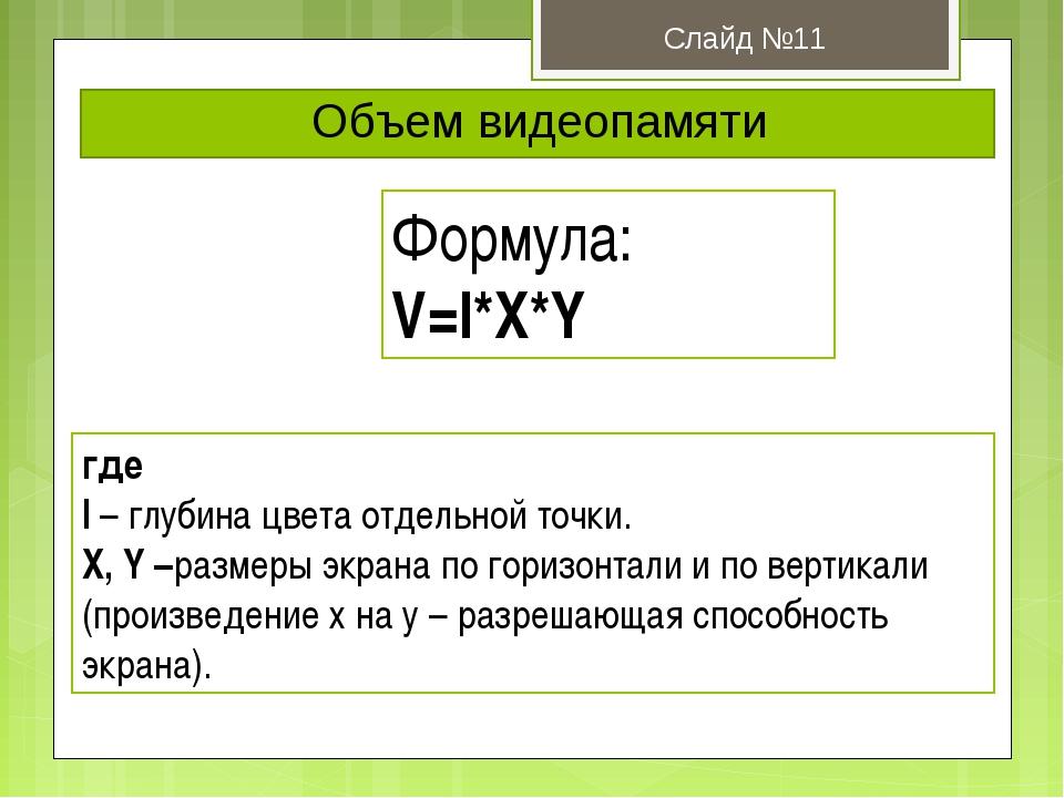 Объем видеопамяти Слайд №11 Формула: V=I*X*Y где I – глубина цвета отдельной...
