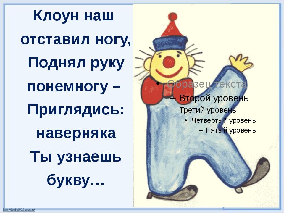 Клоун наш отставил ногу, Поднял руку понемногу – Приглядись: наверняка Ты узн...