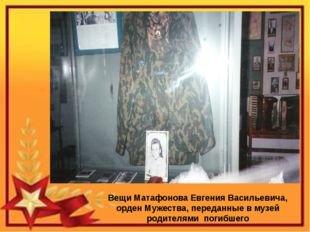 Вещи Матафонова Евгения Васильевича, орден Мужества, переданные в музей роди