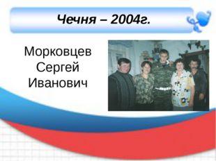 Чечня – 2004г. Морковцев Сергей Иванович