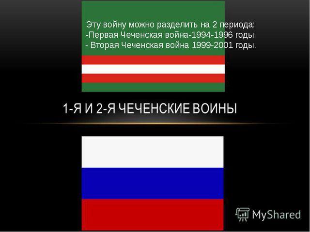 Эту войну можно разделить на 2 периода: -Первая Чеченская война-1994-1996 го...