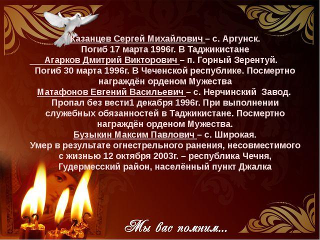 Казанцев Сергей Михайлович – с. Аргунск. Погиб 17 марта 1996г. В Таджикистане...