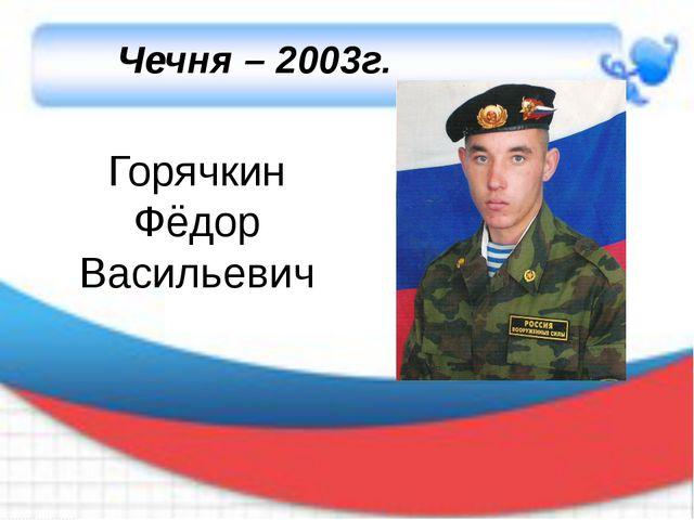 Горячкин Фёдор Васильевич Чечня – 2003г.