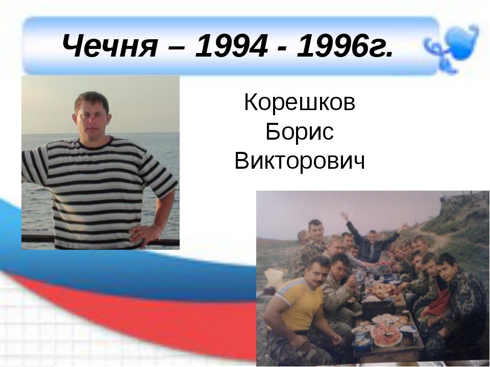 Чечня – 1994 - 1996г. Корешков Борис Викторович