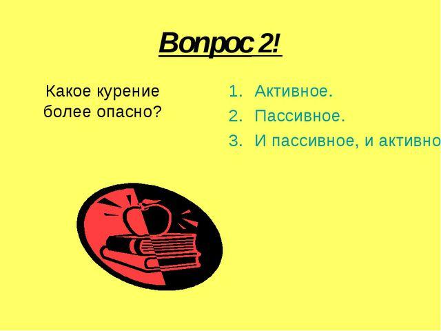 Вопрос 2! Какое курение более опасно? Активное. Пассивное. И пассивное, и акт...