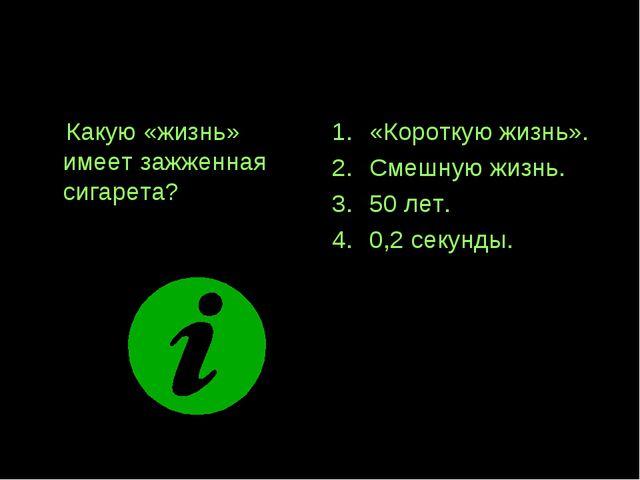 Вопрос 5! Какую «жизнь» имеет зажженная сигарета? «Короткую жизнь». Смешную ж...