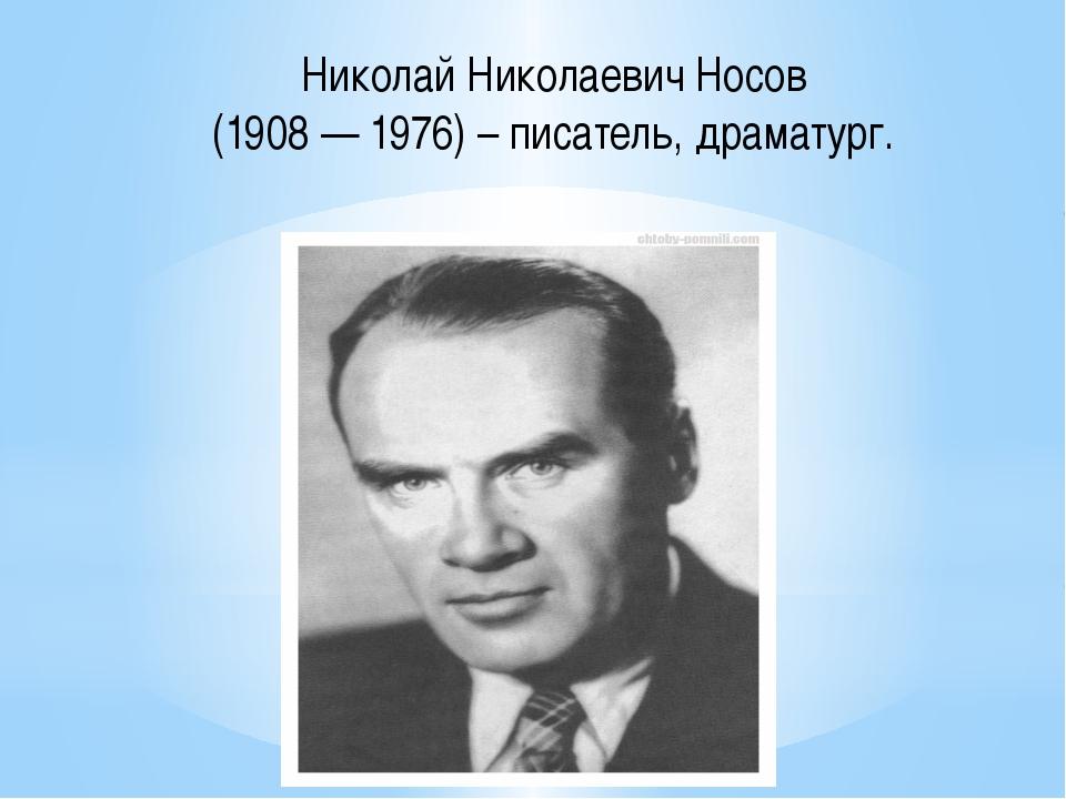 Николай Николаевич Носов (1908 — 1976) – писатель, драматург.