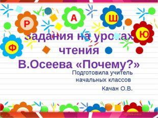 Задания на уроках чтения В.Осеева «Почему?» Подготовила учитель начальных кла