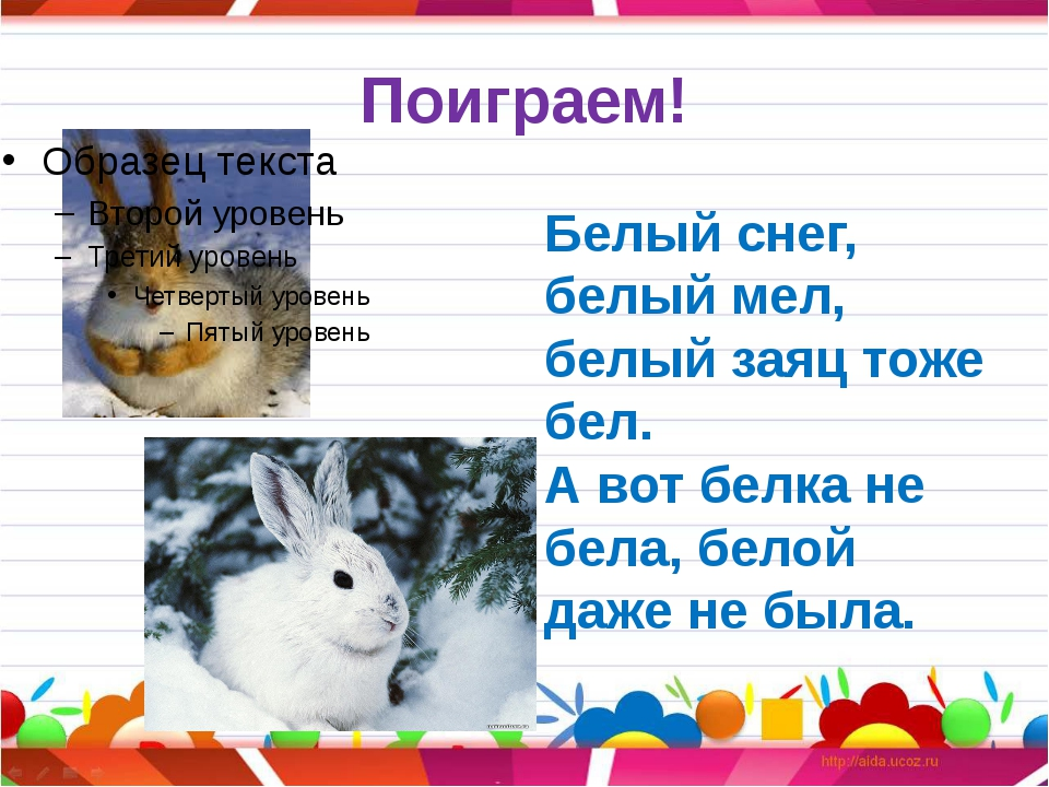 Поиграем! Белый снег, белый мел, белый заяц тоже бел. А вот белка не бела, бе...