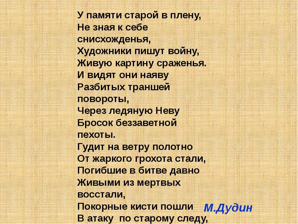 У памяти старой в плену, Не зная к себе снисхожденья, Художники пишут войну,...