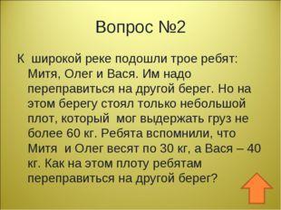 Вопрос №2 К широкой реке подошли трое ребят: Митя, Олег и Вася. Им надо переп
