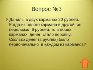 Вопрос №3 У Данилы в двух карманах 20 рублей. Когда из одного кармана в друго