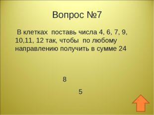 Вопрос №7 В клетках поставь числа 4, 6, 7, 9, 10,11, 12 так, чтобы по любому
