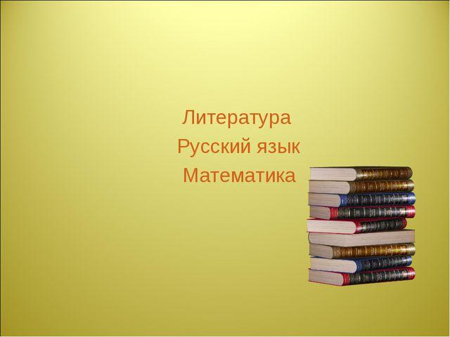 Литература Русский язык Математика