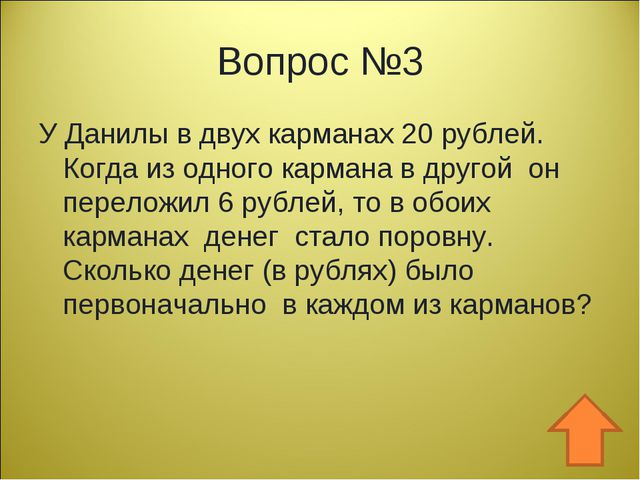 Вопрос №3 У Данилы в двух карманах 20 рублей. Когда из одного кармана в друго...