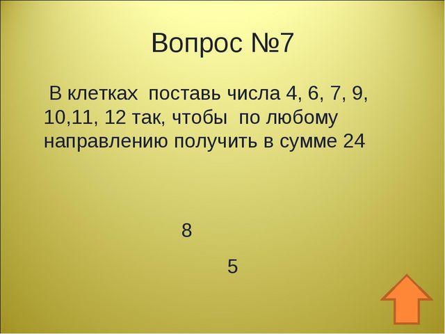 Вопрос №7 В клетках поставь числа 4, 6, 7, 9, 10,11, 12 так, чтобы по любому...