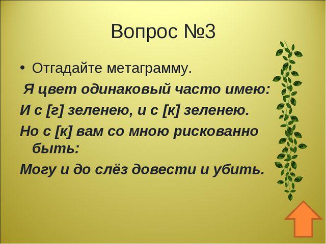 Вопрос №3 Отгадайте метаграмму. Я цвет одинаковый часто имею: И с [г] зеленею...