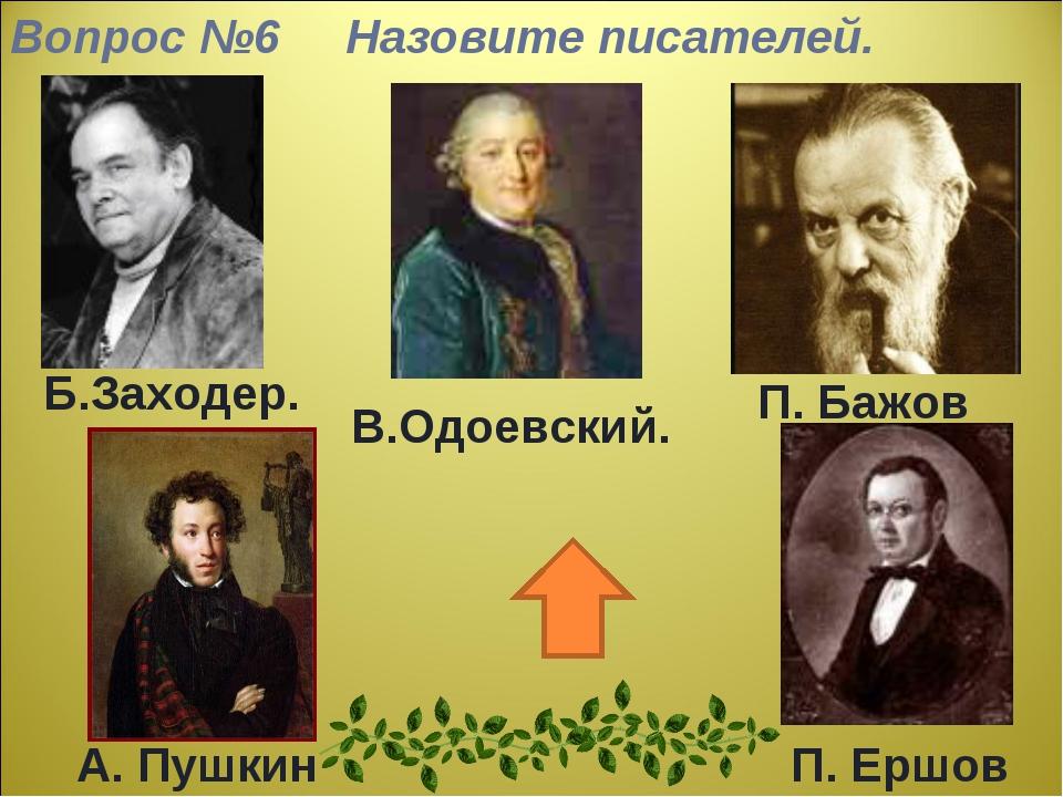Вопрос №6 Назовите писателей. Б.Заходер. В.Одоевский. П. Бажов А. Пушкин П. Е...