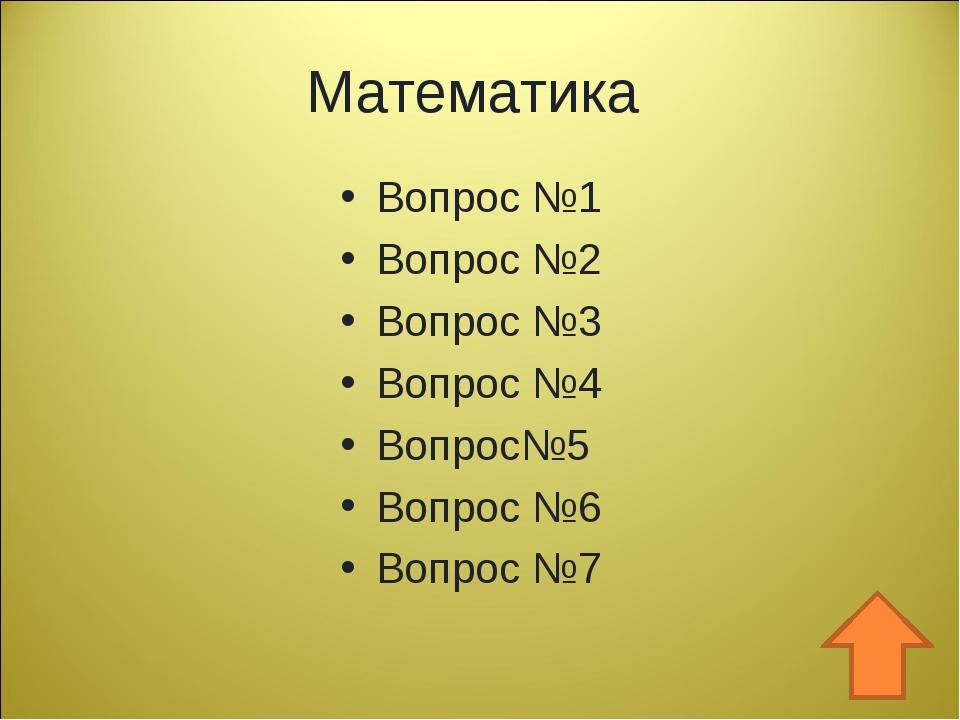 Математика Вопрос №1 Вопрос №2 Вопрос №3 Вопрос №4 Вопрос№5 Вопрос №6 Вопрос №7